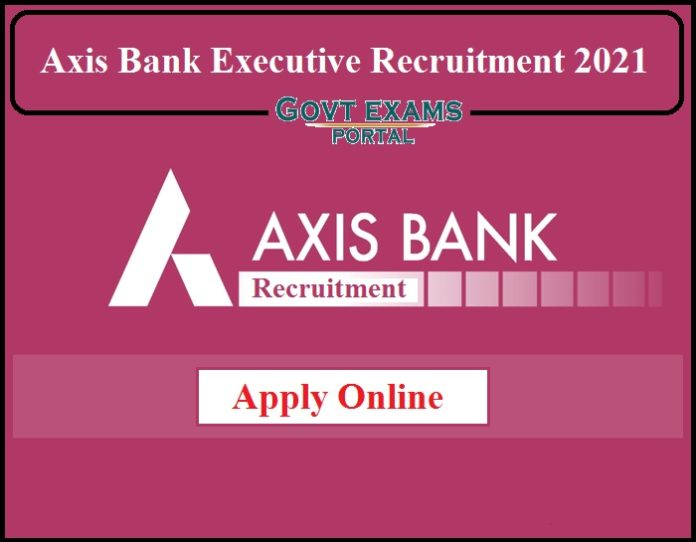 Axis Bank Executive Recruitment 2021 Notification Released- Apply Online Now!!!